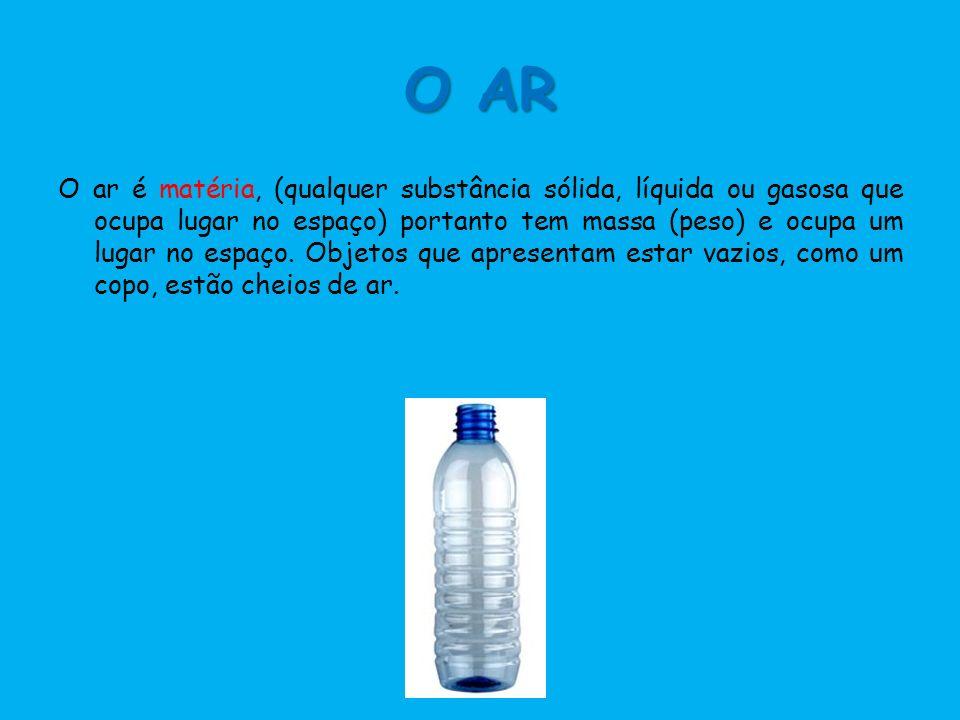 O AR O ar é matéria, (qualquer substância sólida, líquida ou gasosa que ocupa lugar no espaço) portanto tem massa (peso) e ocupa um lugar no espaço. O
