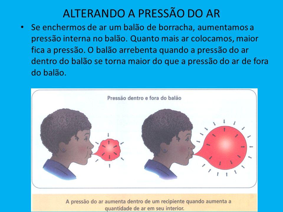 ALTERANDO A PRESSÃO DO AR Se enchermos de ar um balão de borracha, aumentamos a pressão interna no balão. Quanto mais ar colocamos, maior fica a press
