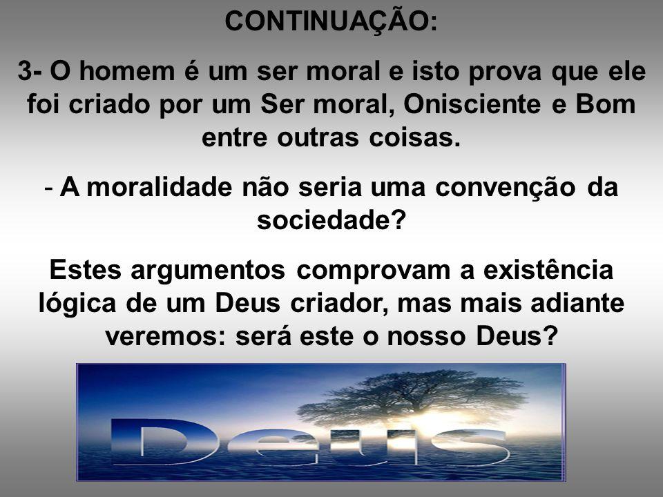 CONTINUAÇÃO: 3- O homem é um ser moral e isto prova que ele foi criado por um Ser moral, Onisciente e Bom entre outras coisas. - A moralidade não seri