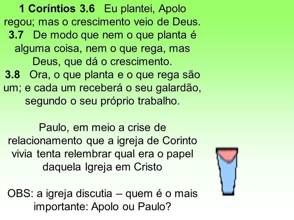 1 Coríntios 3.6 Eu plantei, Apolo regou; mas o crescimento veio de Deus. 3.7 De modo que nem o que planta é alguma coisa, nem o que rega, mas Deus, qu