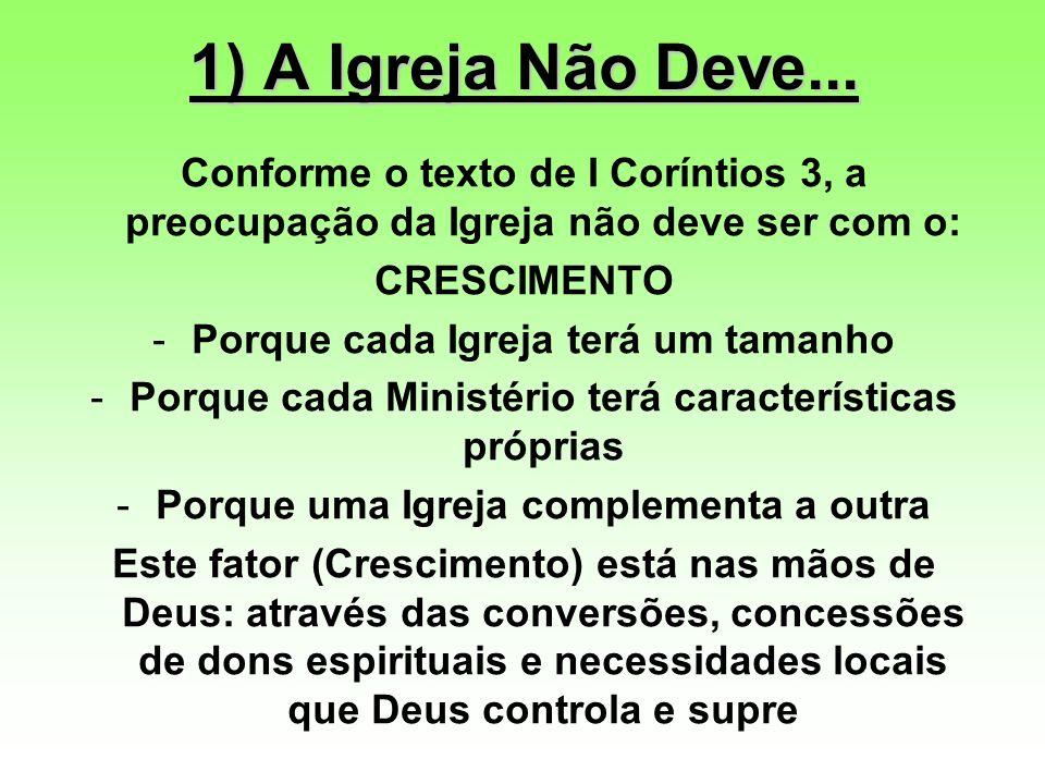 1) A Igreja Não Deve... Conforme o texto de I Coríntios 3, a preocupação da Igreja não deve ser com o: CRESCIMENTO -Porque cada Igreja terá um tamanho