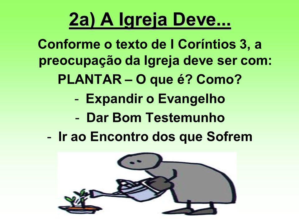 2a) A Igreja Deve... Conforme o texto de I Coríntios 3, a preocupação da Igreja deve ser com: PLANTAR – O que é? Como? -Expandir o Evangelho -Dar Bom