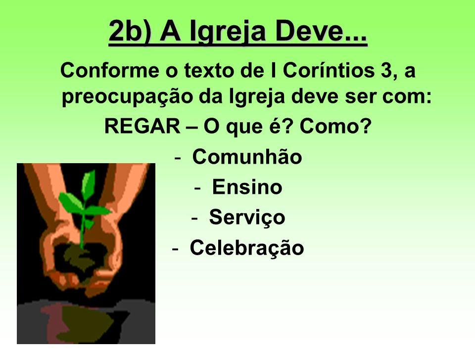 2b) A Igreja Deve... Conforme o texto de I Coríntios 3, a preocupação da Igreja deve ser com: REGAR – O que é? Como? -Comunhão -Ensino -Serviço -Celeb