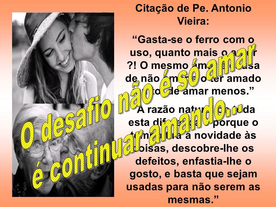 Citação de Pe. Antonio Vieira: Gasta-se o ferro com o uso, quanto mais o amor ?! O mesmo amar é causa de não amar e o ter amado muito, de amar menos.