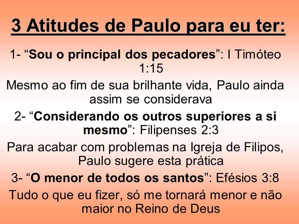 3 Atitudes de Paulo para eu ter: 1- Sou o principal dos pecadores: I Timóteo 1:15 Mesmo ao fim de sua brilhante vida, Paulo ainda assim se considerava