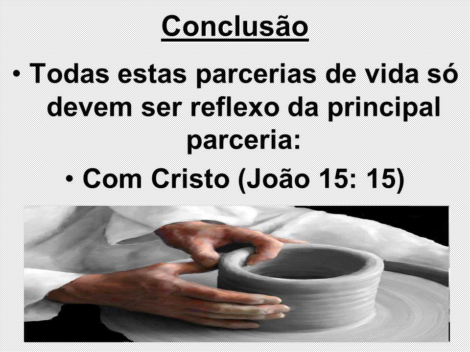 Conclusão Todas estas parcerias de vida só devem ser reflexo da principal parceria: Com Cristo (João 15: 15)