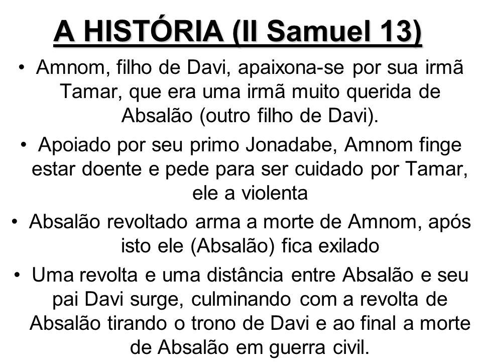 A HISTÓRIA (II Samuel 13) Amnom, filho de Davi, apaixona-se por sua irmã Tamar, que era uma irmã muito querida de Absalão (outro filho de Davi). Apoia