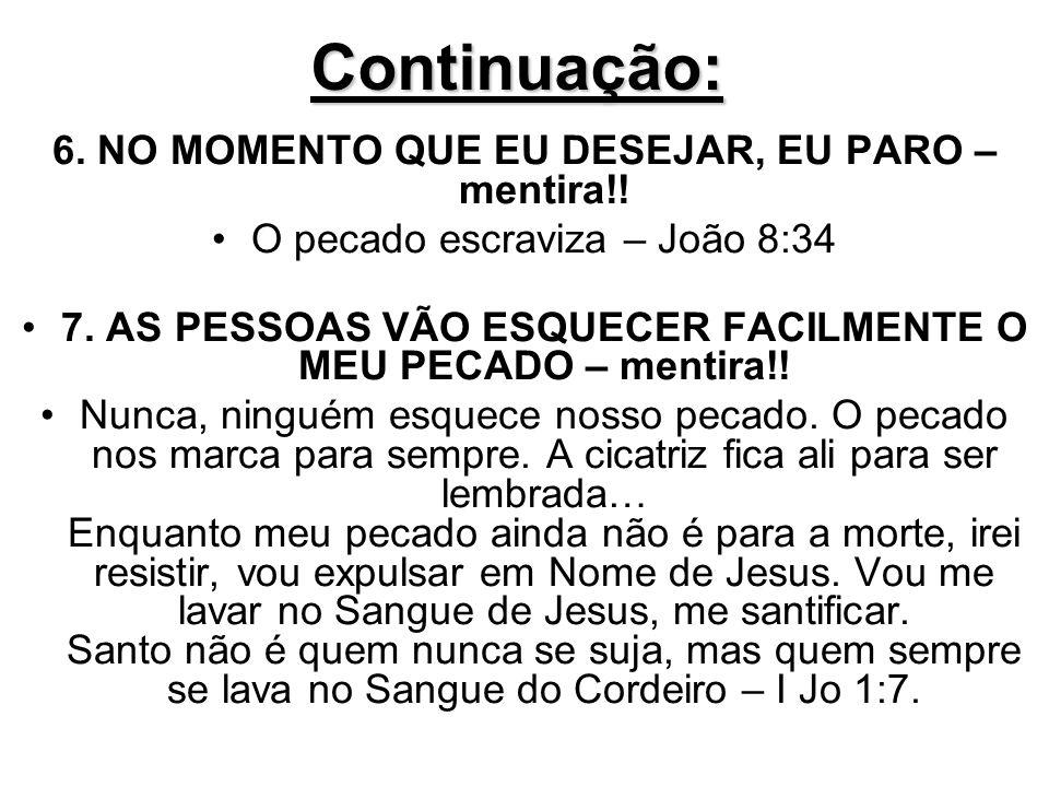 Continuação: 6. NO MOMENTO QUE EU DESEJAR, EU PARO – mentira!! O pecado escraviza – João 8:34 7. AS PESSOAS VÃO ESQUECER FACILMENTE O MEU PECADO – men