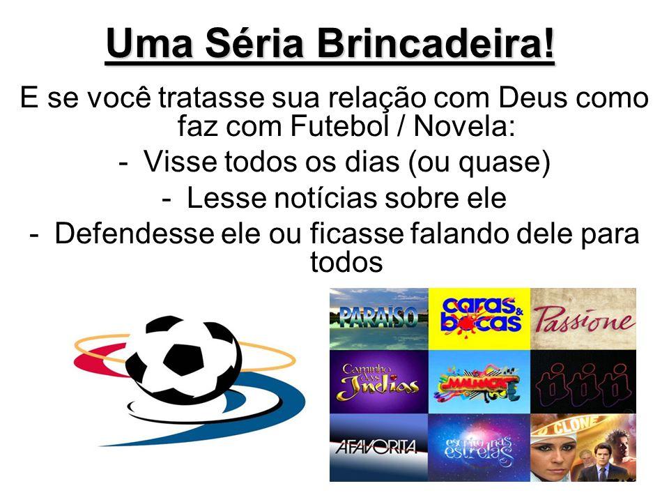 Uma Séria Brincadeira! E se você tratasse sua relação com Deus como faz com Futebol / Novela: -Visse todos os dias (ou quase) -Lesse notícias sobre el