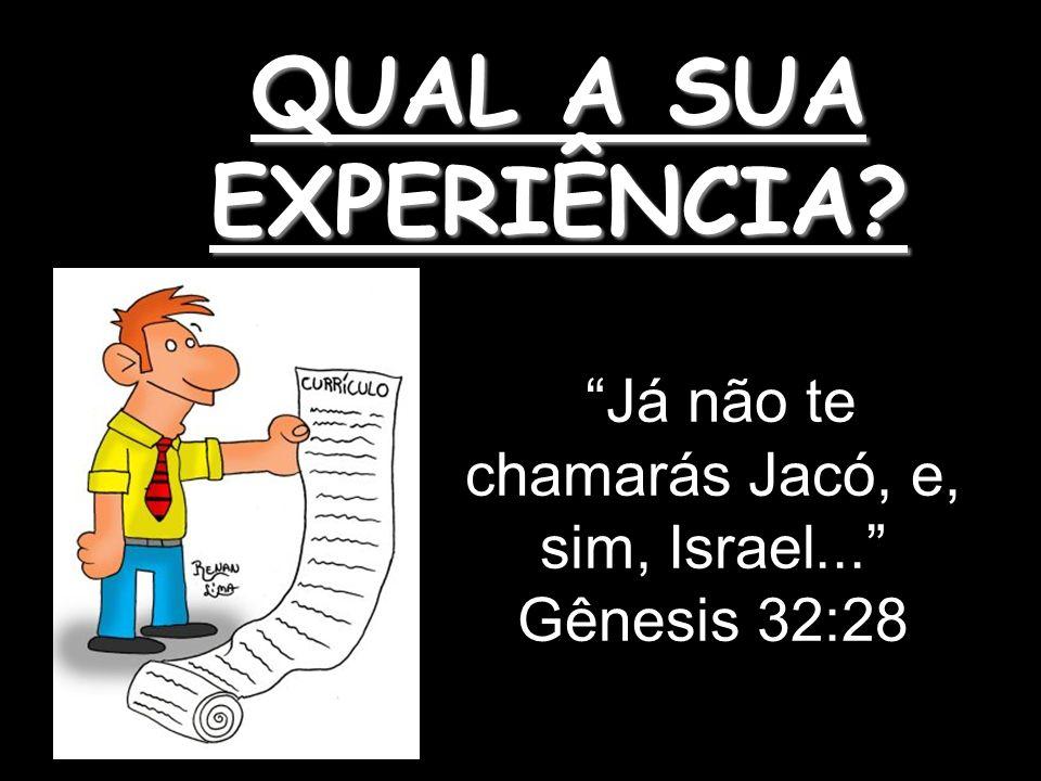 QUAL A SUA EXPERIÊNCIA? Já não te chamarás Jacó, e, sim, Israel... Gênesis 32:28