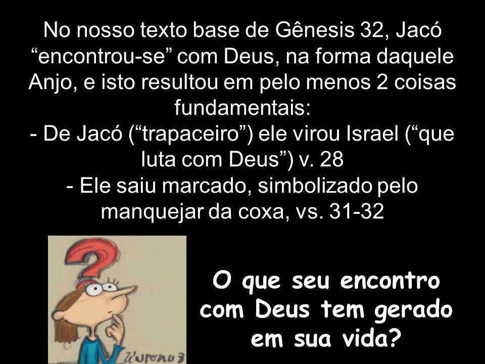 No nosso texto base de Gênesis 32, Jacó encontrou-se com Deus, na forma daquele Anjo, e isto resultou em pelo menos 2 coisas fundamentais: - De Jacó (