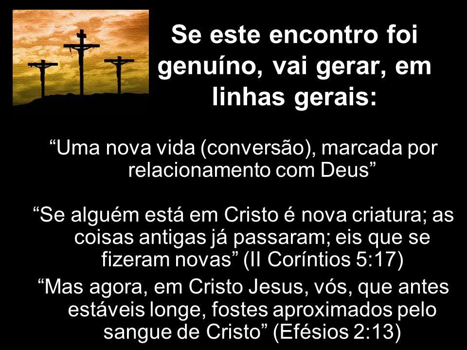 Se este encontro foi genuíno, vai gerar, em linhas gerais: Uma nova vida (conversão), marcada por relacionamento com Deus Se alguém está em Cristo é n
