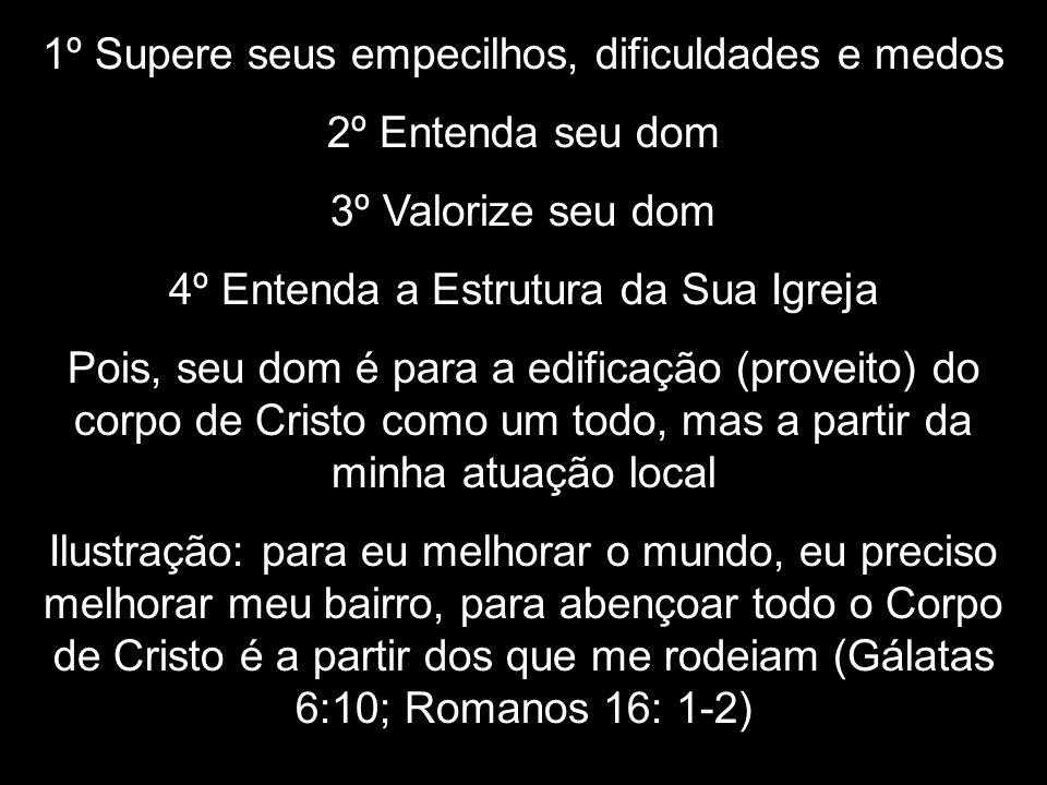 1º Supere seus empecilhos, dificuldades e medos 2º Entenda seu dom 3º Valorize seu dom 4º Entenda a Estrutura da Sua Igreja Pois, seu dom é para a edi