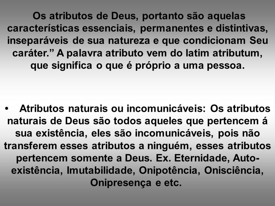 Os atributos de Deus, portanto são aquelas características essenciais, permanentes e distintivas, inseparáveis de sua natureza e que condicionam Seu c