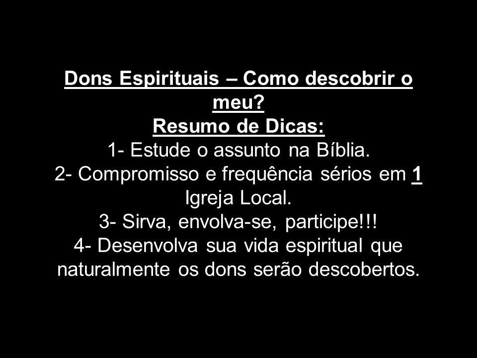 Dons Espirituais – Como descobrir o meu? Resumo de Dicas: 1- Estude o assunto na Bíblia. 2- Compromisso e frequência sérios em 1 Igreja Local. 3- Sirv