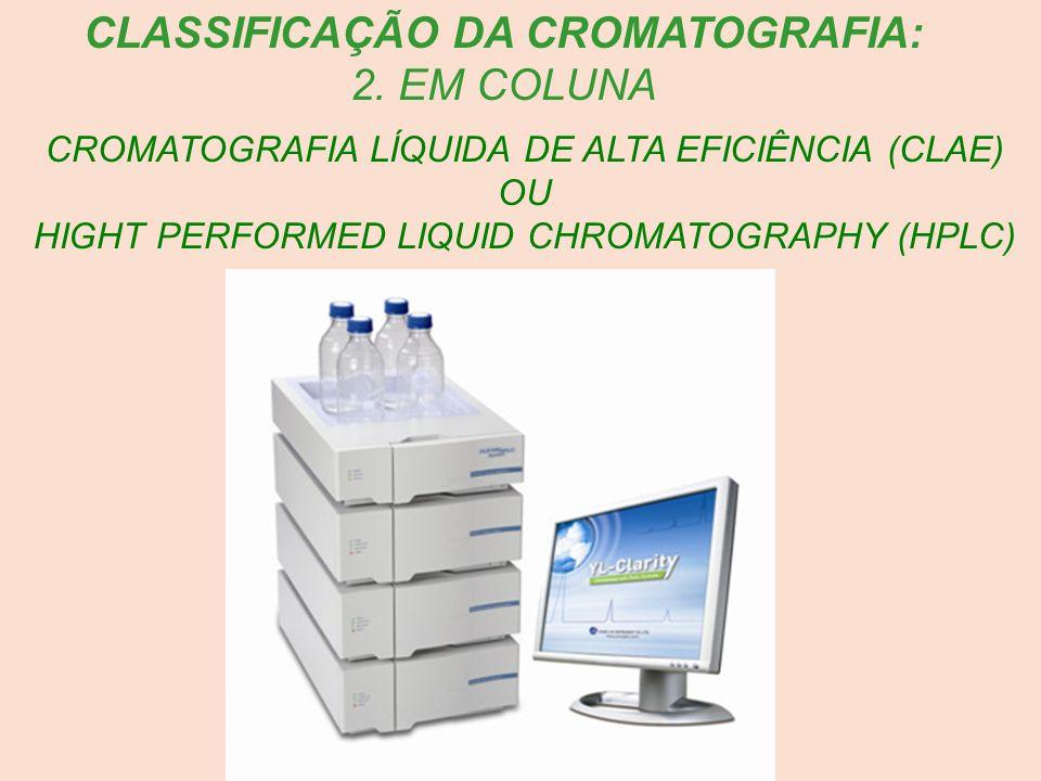 CROMATOGRAFIA LÍQUIDA DE ALTA EFICIÊNCIA (CLAE) OU HIGHT PERFORMED LIQUID CHROMATOGRAPHY (HPLC) CLASSIFICAÇÃO DA CROMATOGRAFIA: 2. EM COLUNA