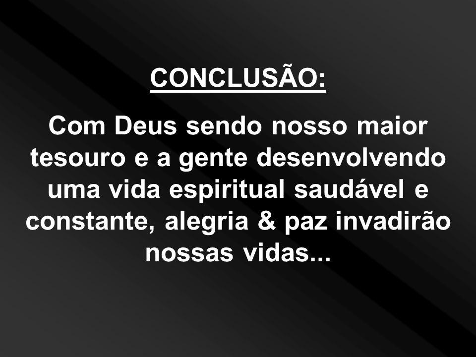 CONCLUSÃO: Com Deus sendo nosso maior tesouro e a gente desenvolvendo uma vida espiritual saudável e constante, alegria & paz invadirão nossas vidas..