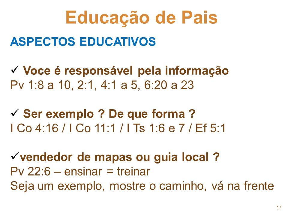 17 Educação de Pais ASPECTOS EDUCATIVOS Voce é responsável pela informação Pv 1:8 a 10, 2:1, 4:1 a 5, 6:20 a 23 Ser exemplo ? De que forma ? I Co 4:16