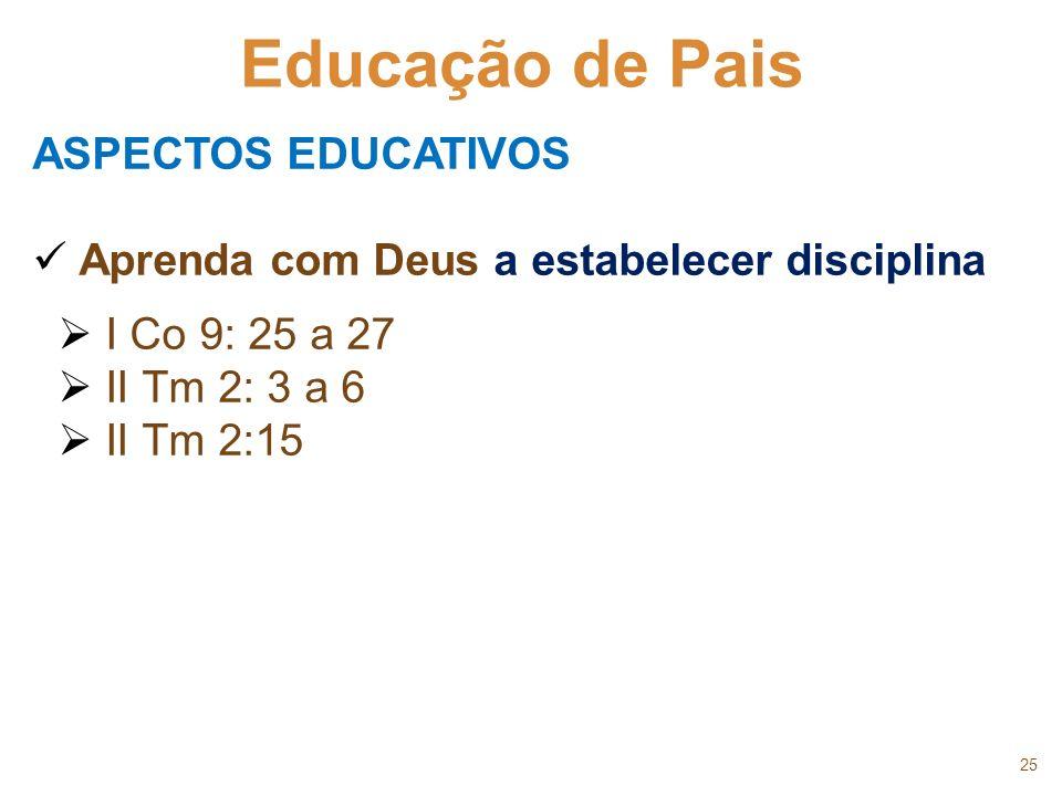 25 Educação de Pais ASPECTOS EDUCATIVOS Aprenda com Deus a estabelecer disciplina I Co 9: 25 a 27 II Tm 2: 3 a 6 II Tm 2:15