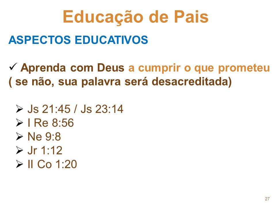 27 Educação de Pais ASPECTOS EDUCATIVOS Aprenda com Deus a cumprir o que prometeu ( se não, sua palavra será desacreditada) Js 21:45 / Js 23:14 I Re 8