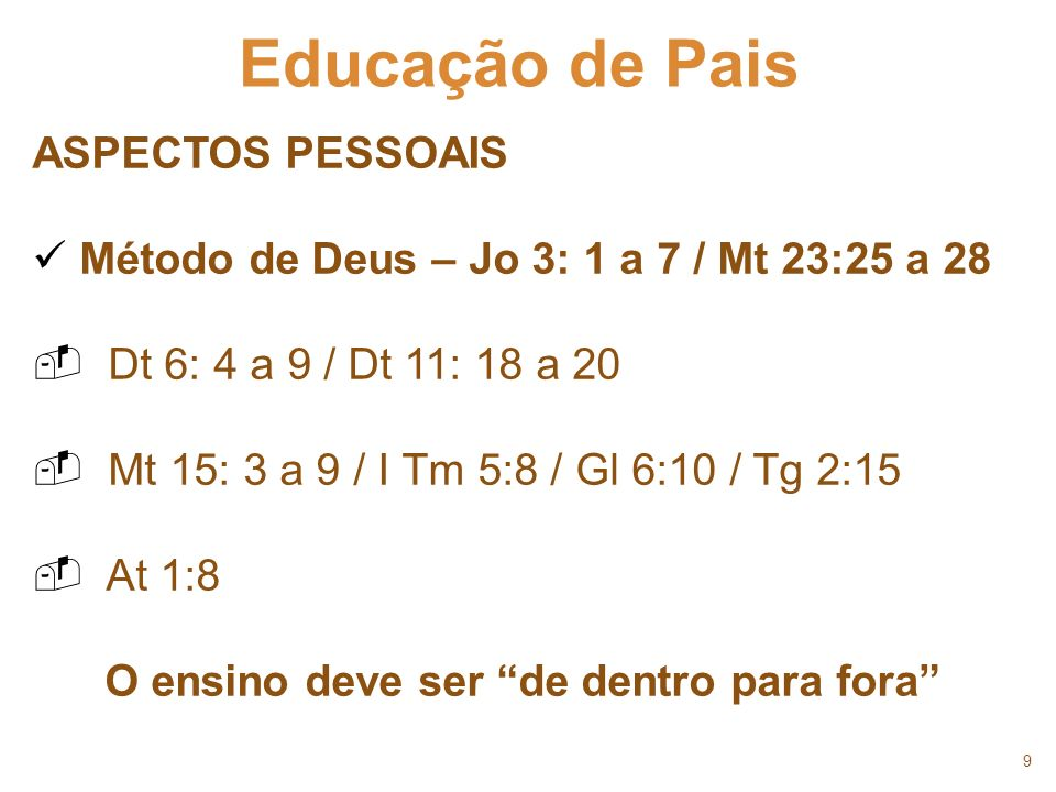 9 Educação de Pais ASPECTOS PESSOAIS Método de Deus – Jo 3: 1 a 7 / Mt 23:25 a 28 Dt 6: 4 a 9 / Dt 11: 18 a 20 Mt 15: 3 a 9 / I Tm 5:8 / Gl 6:10 / Tg
