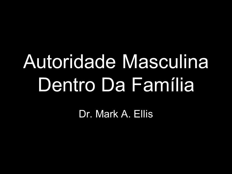 Autoridade Masculina Dentro Da Família Dr. Mark A. Ellis