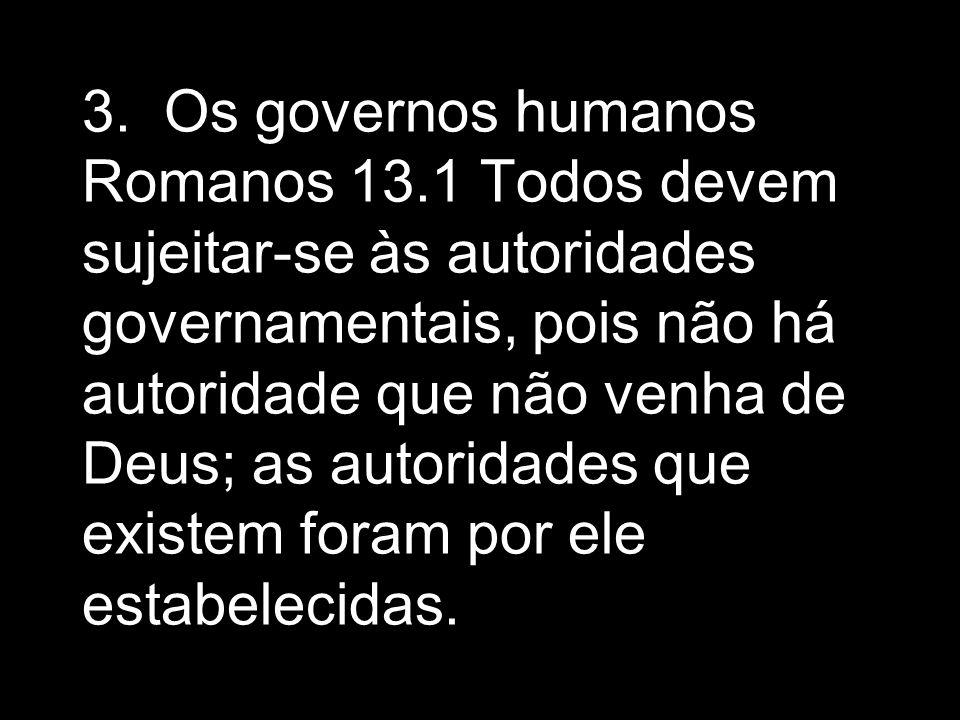 3. Os governos humanos Romanos 13.1 Todos devem sujeitar-se às autoridades governamentais, pois não há autoridade que não venha de Deus; as autoridade