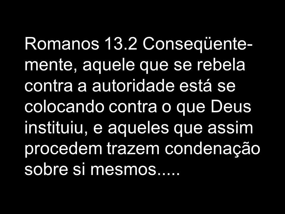 Romanos 13.2 Conseqüente- mente, aquele que se rebela contra a autoridade está se colocando contra o que Deus instituiu, e aqueles que assim procedem