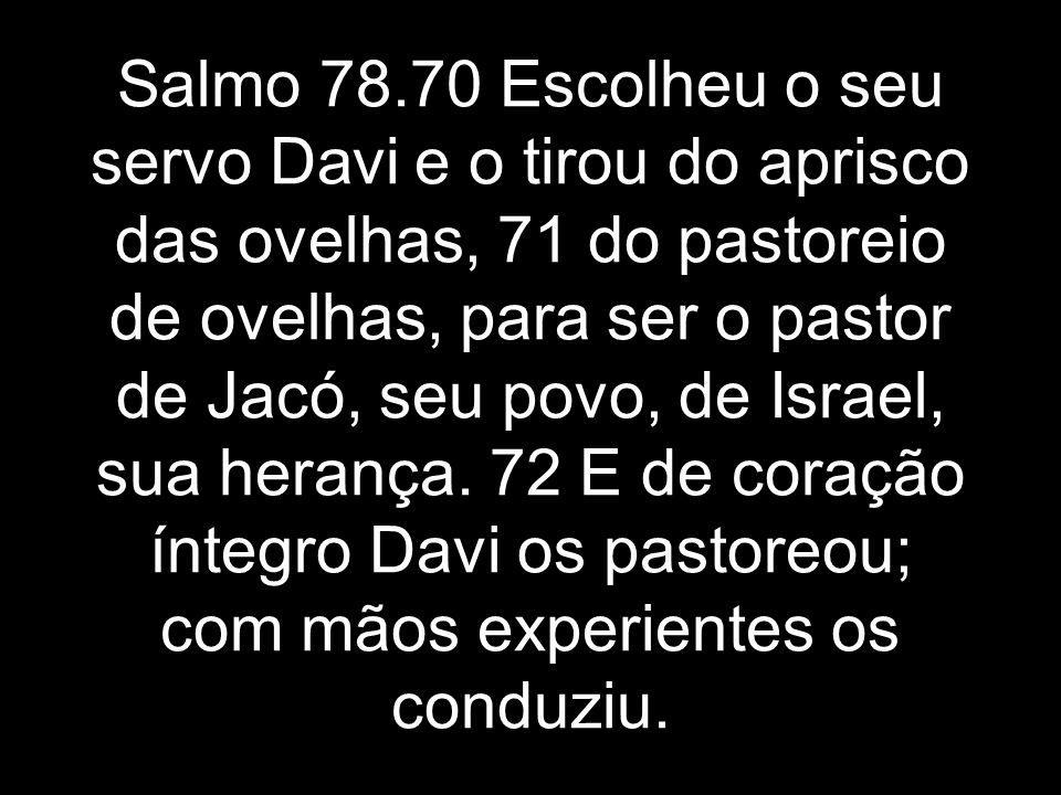 Salmo 78.70 Escolheu o seu servo Davi e o tirou do aprisco das ovelhas, 71 do pastoreio de ovelhas, para ser o pastor de Jacó, seu povo, de Israel, su