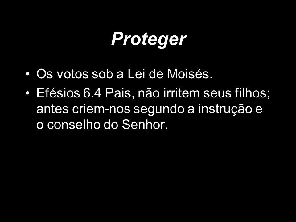 Proteger Os votos sob a Lei de Moisés. Efésios 6.4 Pais, não irritem seus filhos; antes criem-nos segundo a instrução e o conselho do Senhor.