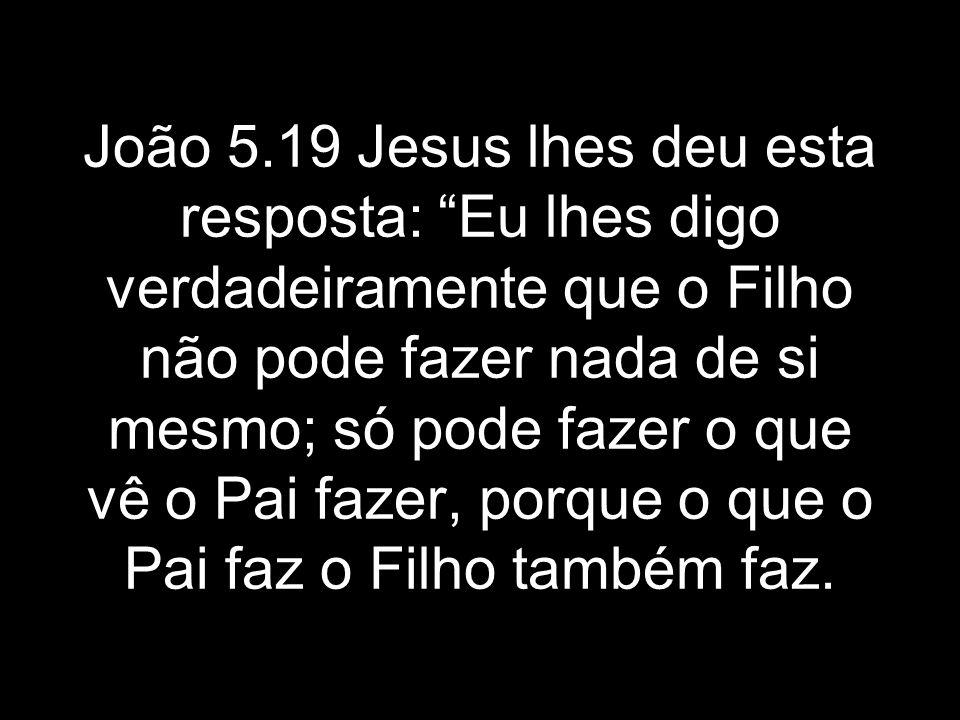 João 5.19 Jesus lhes deu esta resposta: Eu lhes digo verdadeiramente que o Filho não pode fazer nada de si mesmo; só pode fazer o que vê o Pai fazer,
