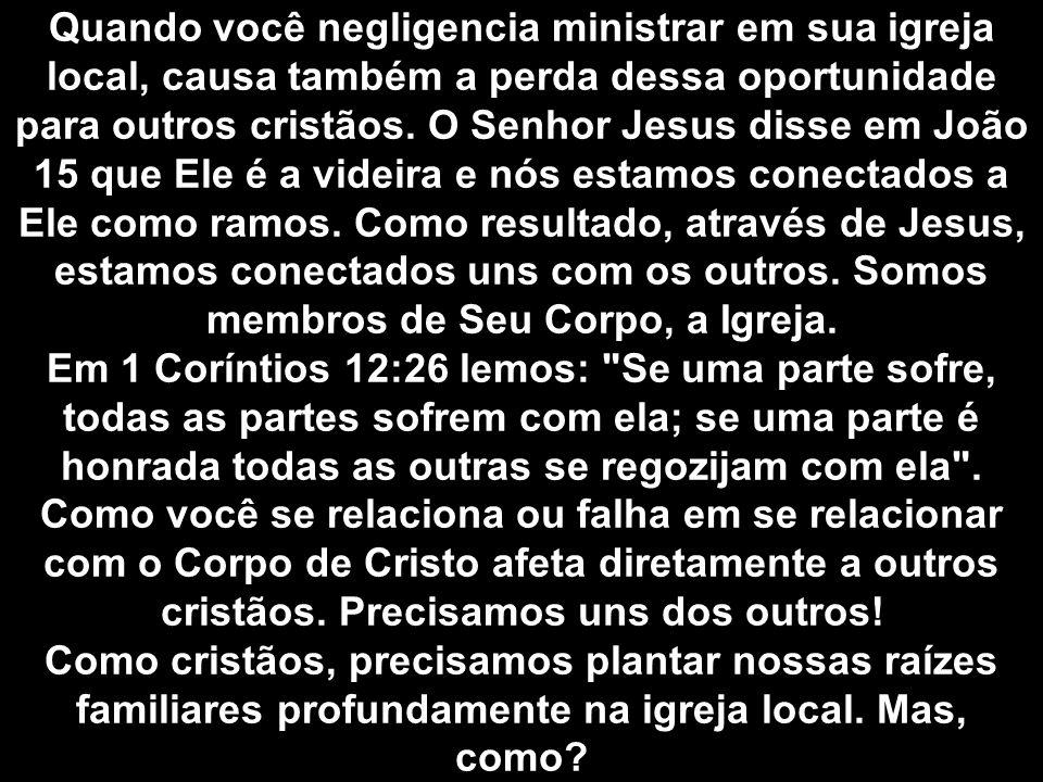 Quando você negligencia ministrar em sua igreja local, causa também a perda dessa oportunidade para outros cristãos. O Senhor Jesus disse em João 15 q