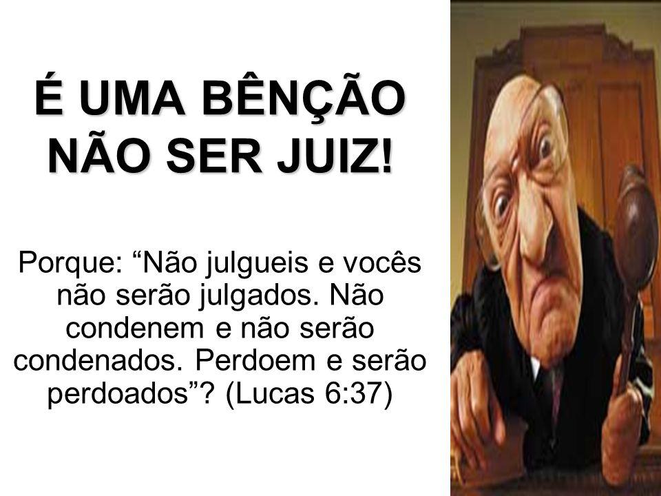 É UMA BÊNÇÃO NÃO SER JUIZ! Porque: Não julgueis e vocês não serão julgados. Não condenem e não serão condenados. Perdoem e serão perdoados? (Lucas 6:3