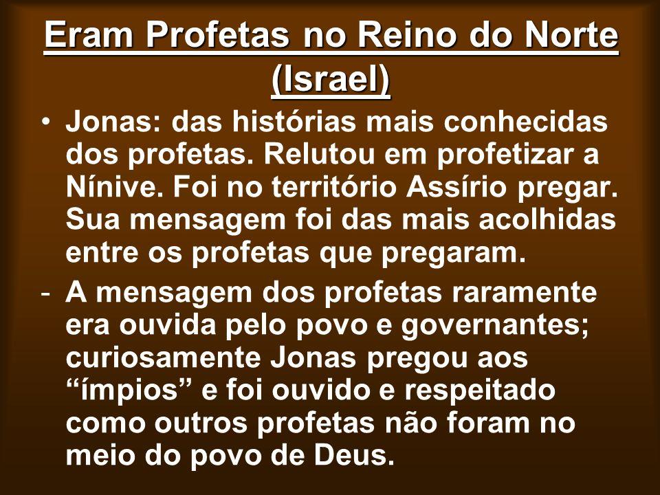 Eram Profetas no Reino do Norte (Israel) Jonas: das histórias mais conhecidas dos profetas. Relutou em profetizar a Nínive. Foi no território Assírio