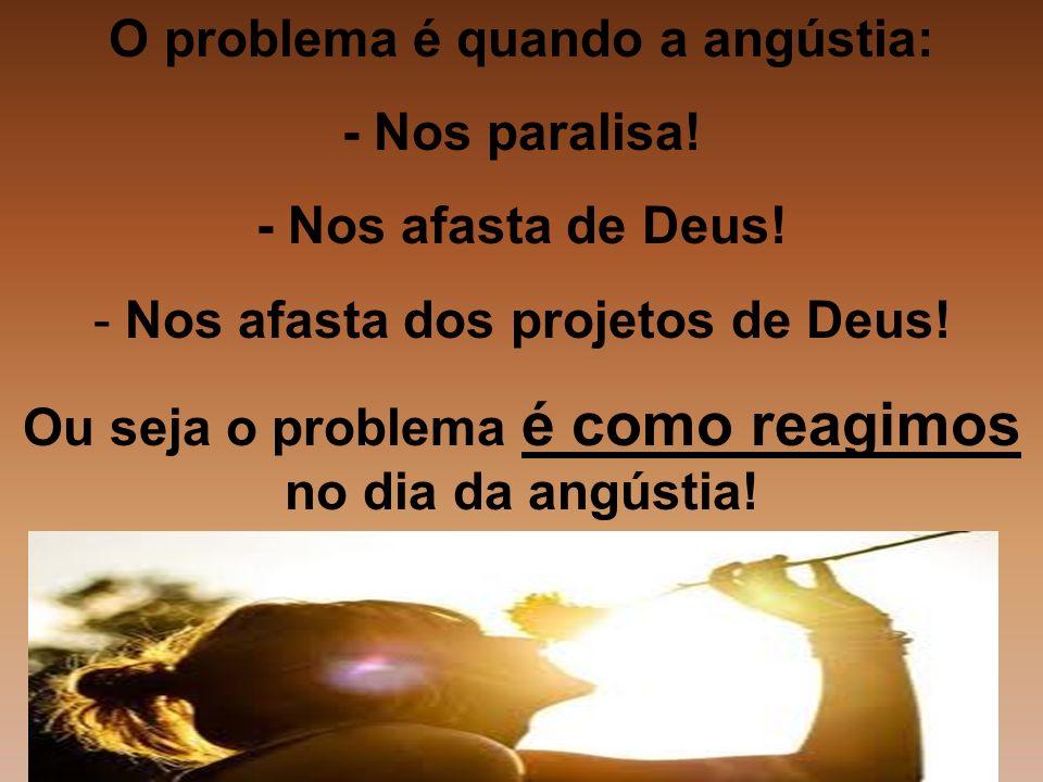 O problema é quando a angústia: - Nos paralisa! - Nos afasta de Deus! - Nos afasta dos projetos de Deus! Ou seja o problema é como reagimos no dia da