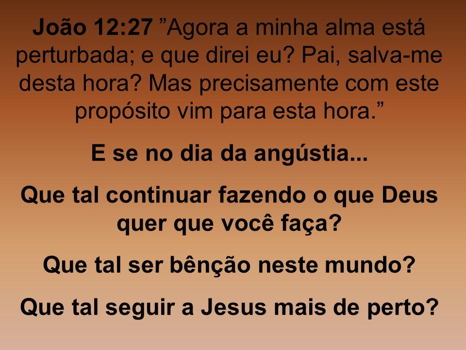 João 12:27 Agora a minha alma está perturbada; e que direi eu? Pai, salva-me desta hora? Mas precisamente com este propósito vim para esta hora. E se
