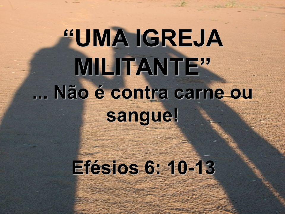 UMA IGREJA MILITANTE... Não é contra carne ou sangue! Efésios 6: 10-13