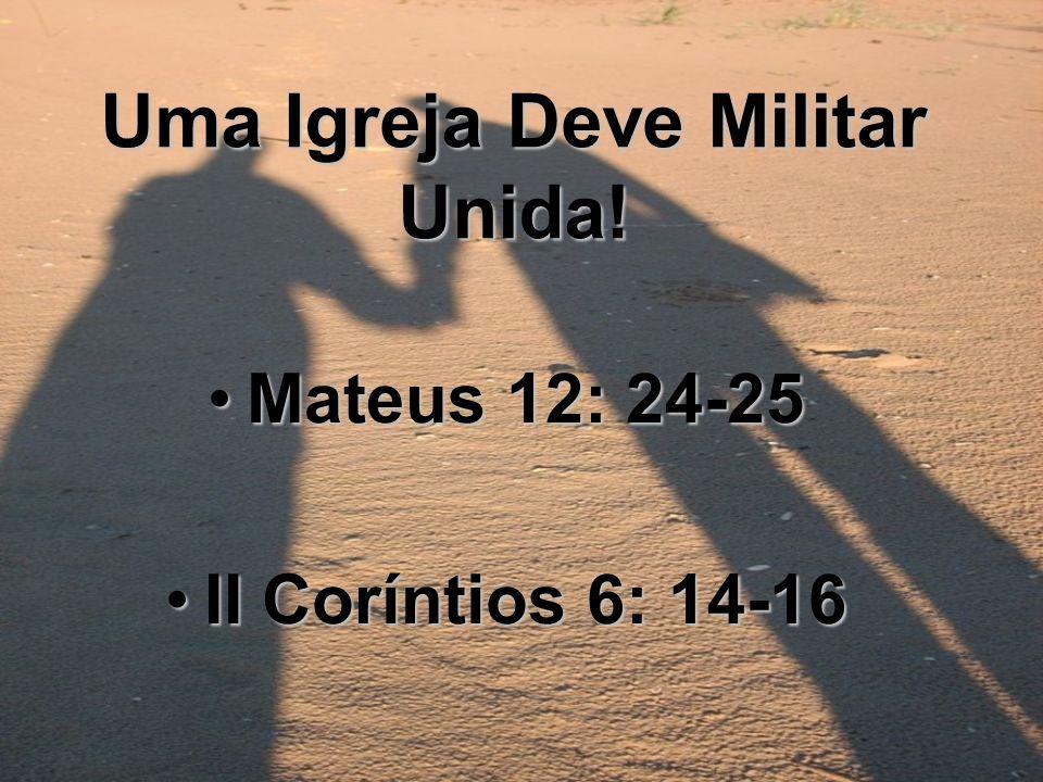 Uma Igreja Deve Militar Unida! Mateus 12: 24-25Mateus 12: 24-25 II Coríntios 6: 14-16II Coríntios 6: 14-16
