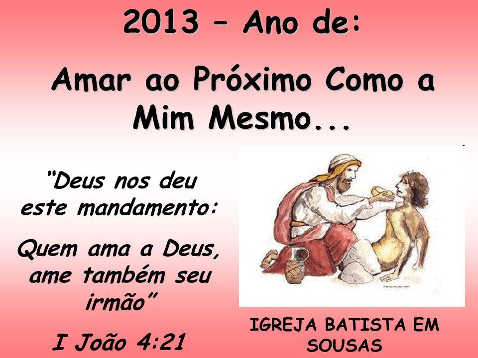 2013 – Ano de: Amar ao Próximo Como a Mim Mesmo... IGREJA BATISTA EM SOUSAS Deus nos deu este mandamento: Quem ama a Deus, ame também seu irmão I João