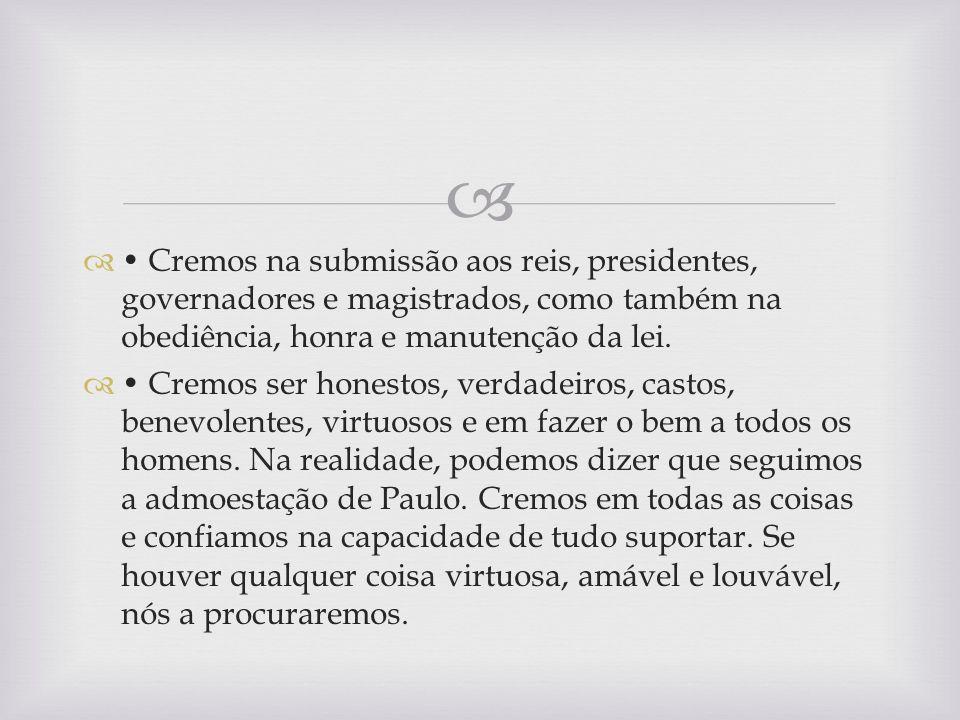 Cremos na submissão aos reis, presidentes, governadores e magistrados, como também na obediência, honra e manutenção da lei. Cremos ser honestos, verd