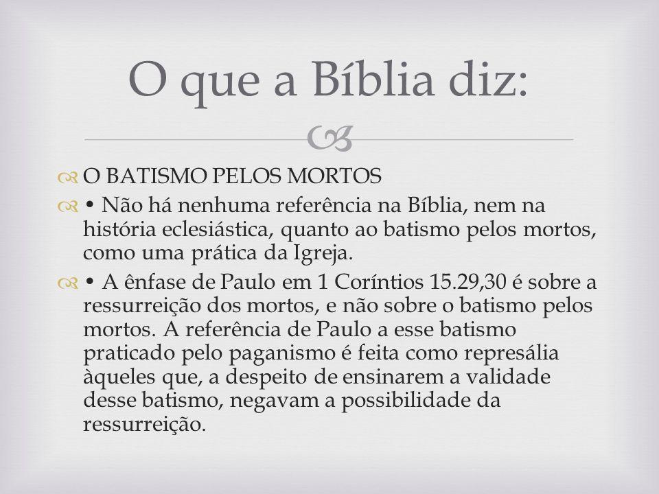 O BATISMO PELOS MORTOS Não há nenhuma referência na Bíblia, nem na história eclesiástica, quanto ao batismo pelos mortos, como uma prática da Igreja.