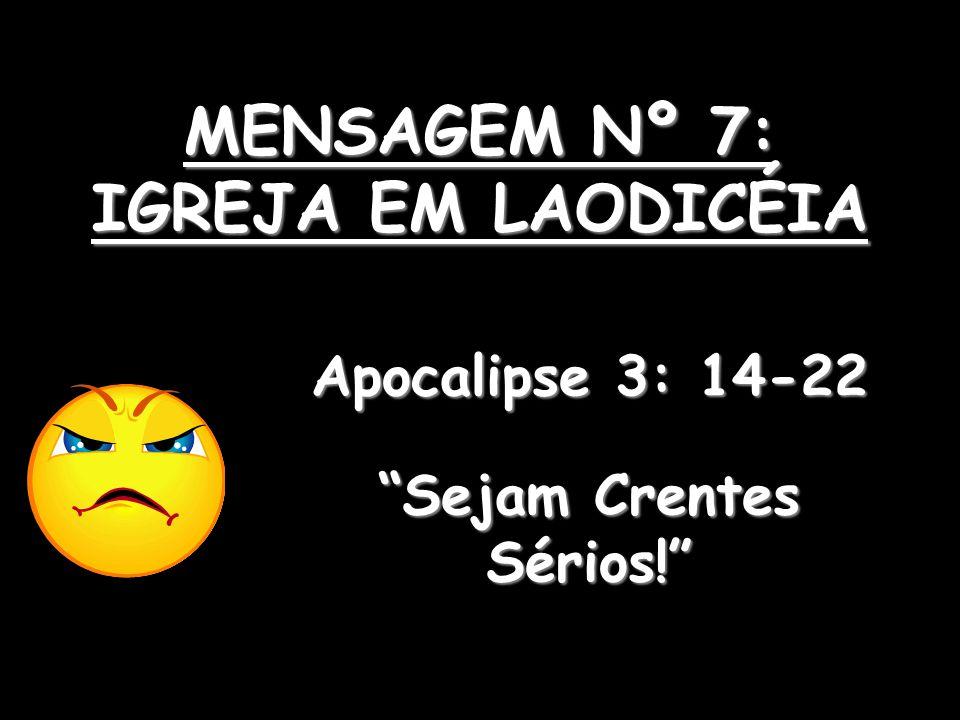MENSAGEM Nº 7: IGREJA EM LAODICÉIA Apocalipse 3: 14-22 Sejam Crentes Sérios!