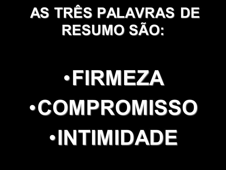 AS TRÊS PALAVRAS DE RESUMO SÃO: AS TRÊS PALAVRAS DE RESUMO SÃO: FIRMEZAFIRMEZA COMPROMISSOCOMPROMISSO INTIMIDADEINTIMIDADE