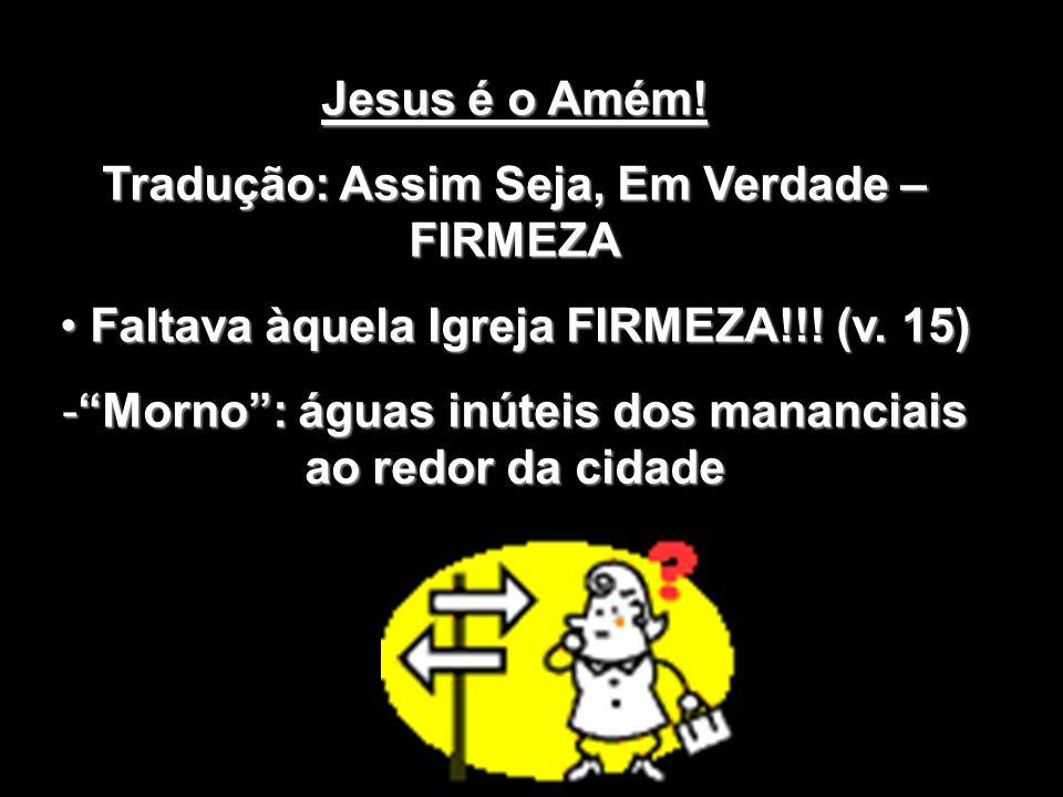 Jesus é o Amém! Tradução: Assim Seja, Em Verdade – FIRMEZA Faltava àquela Igreja FIRMEZA!!! (v. 15) Faltava àquela Igreja FIRMEZA!!! (v. 15) -Morno: á