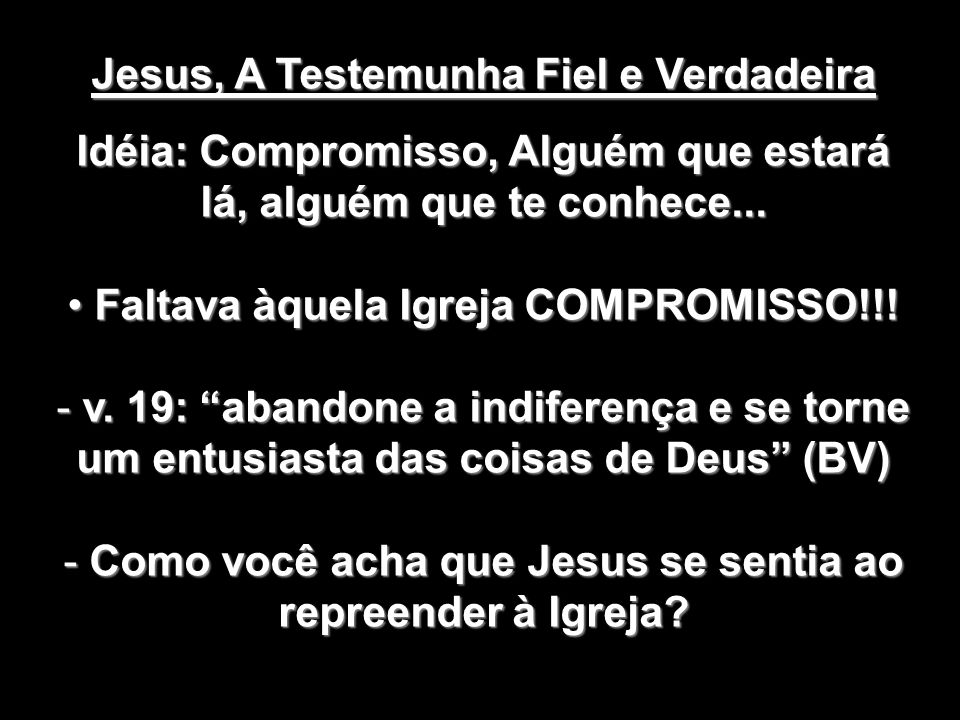 Jesus, A Testemunha Fiel e Verdadeira Idéia: Compromisso, Alguém que estará lá, alguém que te conhece... Faltava àquela Igreja COMPROMISSO!!! Faltava