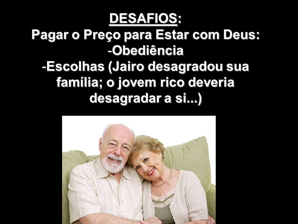 DESAFIOS: Pagar o Preço para Estar com Deus: -Obediência -Escolhas (Jairo desagradou sua família; o jovem rico deveria desagradar a si...)