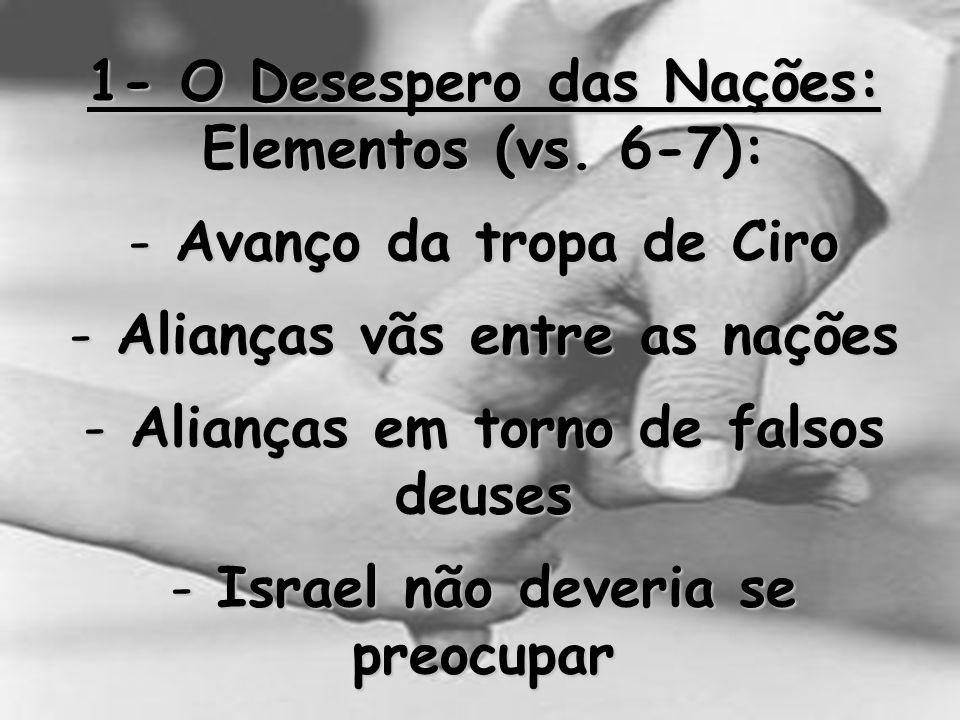 1- O Desespero das Nações: Elementos (vs. 6-7): - Avanço da tropa de Ciro - Alianças vãs entre as nações - Alianças em torno de falsos deuses - Israel