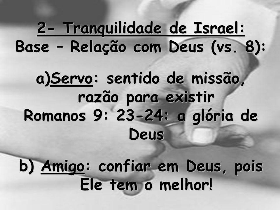 2- Tranquilidade de Israel: Base – Relação com Deus (vs. 8): a)Servo: sentido de missão, razão para existir Romanos 9: 23-24: a glória de Deus b) Amig