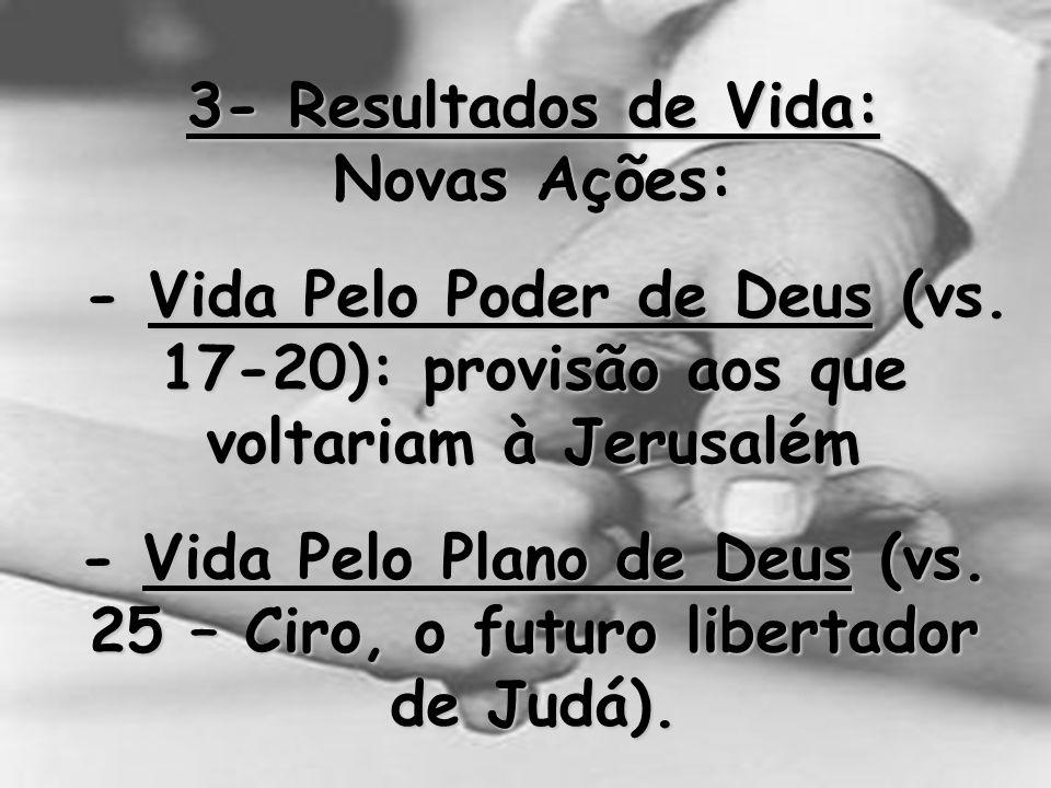 3- Resultados de Vida: Novas Ações: - Vida Pelo Poder de Deus (vs. 17-20): provisão aos que voltariam à Jerusalém - Vida Pelo Poder de Deus (vs. 17-20