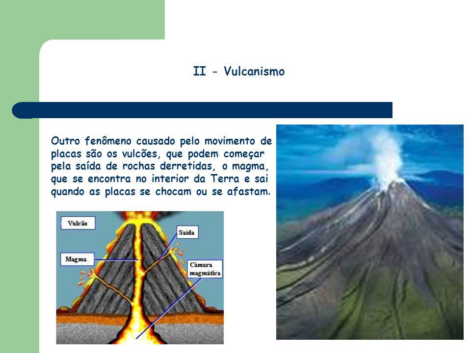 Outro fenômeno causado pelo movimento de placas são os vulcões, que podem começar pela saída de rochas derretidas, o magma, que se encontra no interio